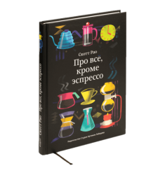 """Книга Скотта Рао """"Про все, кроме эспрессо. Профессиональные способы приготовления кофе."""""""